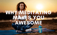 Why Meditating Makes You Awesome